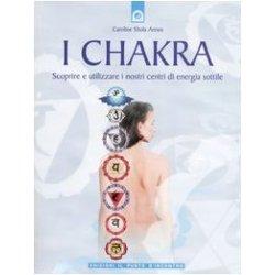 I chakra. Scoprire e utilizzare i nostri centri...